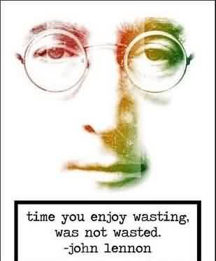 Celebrity Quote by John Lennon ~Time you enjoy wasting, was not wasted.