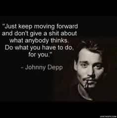 Celebrity Quote By Johnny Depp~ Just keep moving forward and don't give a shit about what anybody thinks ..