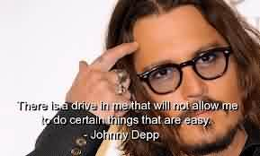 Celebrity Quote by Johnny Depp~ There is a Drive in me that will not allow me to do certain things that are easy