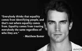 Celebrity Quote By Matthew Bomes~ Everybody thinks that equality comes from identifying people …