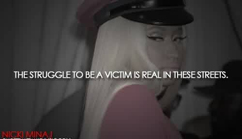Celebrity Quote By Nicki Minaj~ The struggle to be a victim is real in these streets.