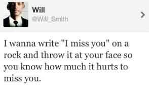 "Celebrity Quote By Will Smith~ I wanna Write ""I miss you"" on a rock and throw it at your face so you know how much it hurts to miss you."