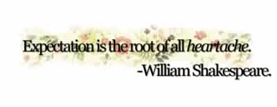 Celebrity Quote By William Shakespeare~ Expectation is the root of all heartache.