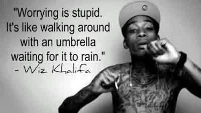 Celebrity Quote by Wiz Khalifa~ Worring in stupid. It's like walking around with an umbrella waithing for it to rain.