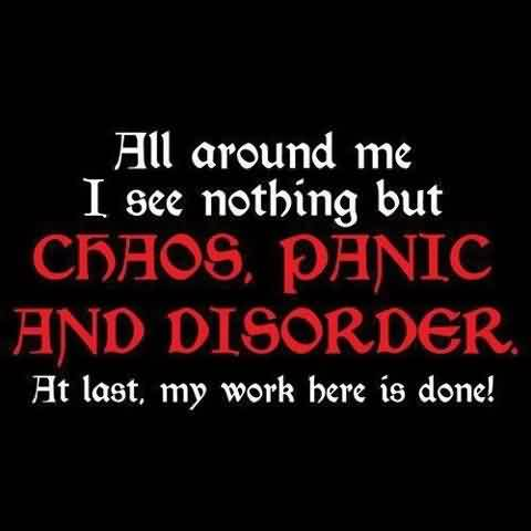 Chaos Quote ~All Around Me I See Nothing But Chaos. Panic And Disorder At Last, My Work Here Is Done !