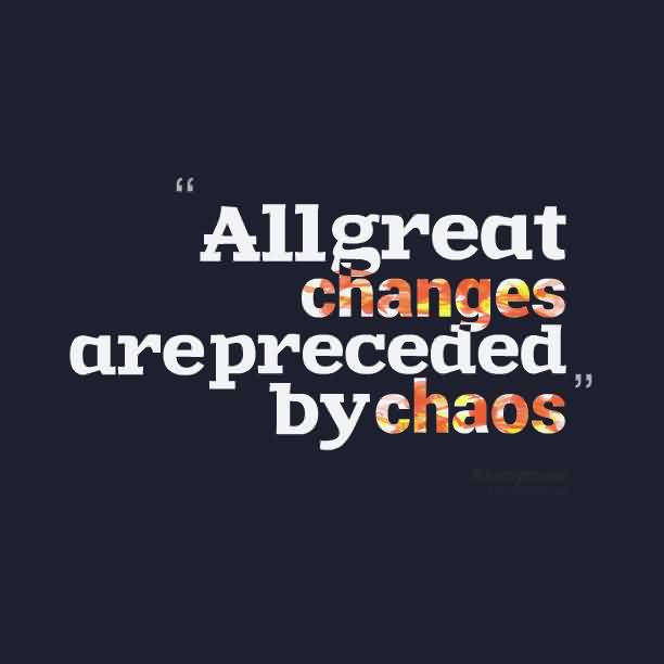Chaos Quote ~All Great Changes Are Preceded By Chaos.