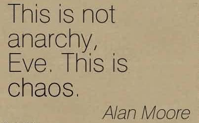 Chaos Quote by Alan Moore~This is not anarchy, Eve. This is chaos.
