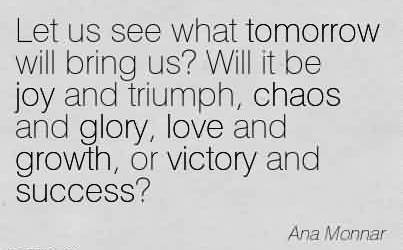 Chaos Quote By Ana Monar~Let us see what tomorrow will bring us! Will it be joy and triumph, chaos and glory, love and growth, or victory and success!