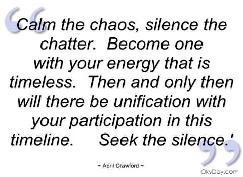 Chaos Quote By April Crawford~ Calm the Chaos, silence the chatter.