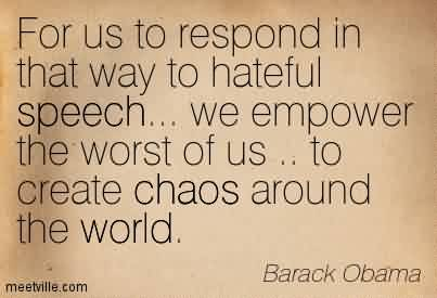 Chaos Quote  by Barack Obama~For Us To Respond In That Way To Hateful Speech… We Empower The Worst Of Us .. To Create Chaos Around The World.