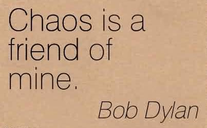Chaos Quote by Bob Dylan~Chaos is a friend of mine.