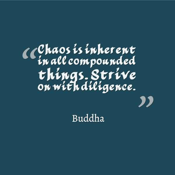 Chaos Quote By Buddha~Chaos Is inherent In All Compounded Things. Strive On With Diligence.
