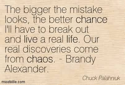 Chaos Quote by Chuck Palahnuk~The Bigger The Mistake Looks, The Better Chance I'll have to break Out And Live a real life. Our real Discoveries Come From Chaos. - Brandy Alexander.