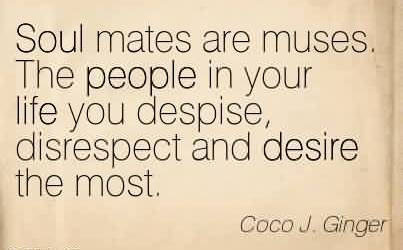 Chaos Quote By Coco J.Ginger by Soul mates are muses. The people in your life you despise, disrespect and desire the most.
