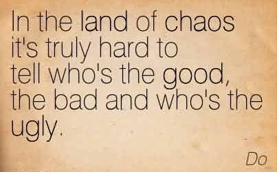 Chaos Quote by Do~In The Land Of Chaos It's Truly Hard To Tell Who's The Good, The Bad And Who's The Ugly.