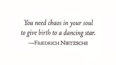 Chaos Quote by Friedrich Nietzsche~You Need Chaos in your Soul To Give Birth To A Dancing Star.