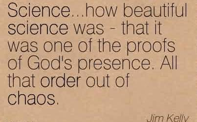 Chaos Quote By Jim Kelly ~Science…how Beautiful Science Was - That It was one of the Proofs of God's Presence. All that order out of Chaos.