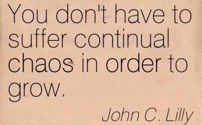 Chaos Quote by John C. Lilly~You don't have to suffer continual Chaos in order to grow