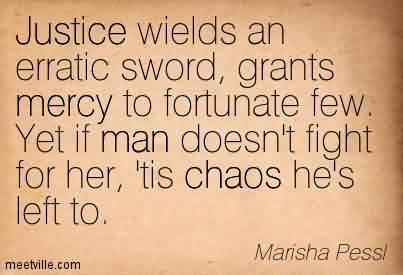 Chaos Quote By Marisha Pessl~Justice Wields An Erratic Sword, Grants Mercy To Fortunate Few. Yet If Man Doesn't Fight For Her, Tis Chaos He's Left To.