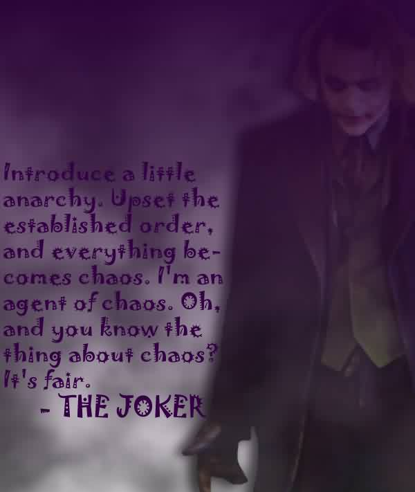 Chaos Quote By The Joker ~ Introducen a Little Anarchy. Upset The Established Order, And Everthing Be Comes Chaos. I'm An Agent Of Chaos..