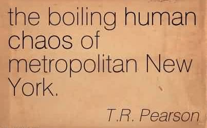 Chaos Quote By T.R. Pearson~ the boiling human Chaos of metropolitan New York.