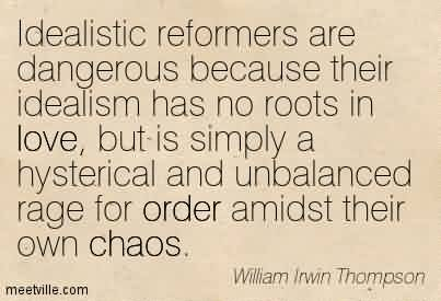 Chaos Quote By William Irwin Thompson~Idealistic Reformers Are Dangerous Because Their Idealism But Is Simply A Hysterical And Unbalanced Rage For Order Amidst their own Chaos.
