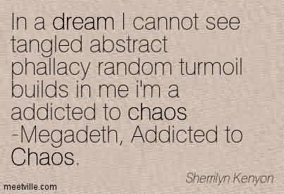 Chaos Quote ~In A Dream I Cannot See Tangled Abstract Phallacy Random Turmoil Builds In Me i'm a Addicted To Chaos -Megadeth, Addicted to Chaos.