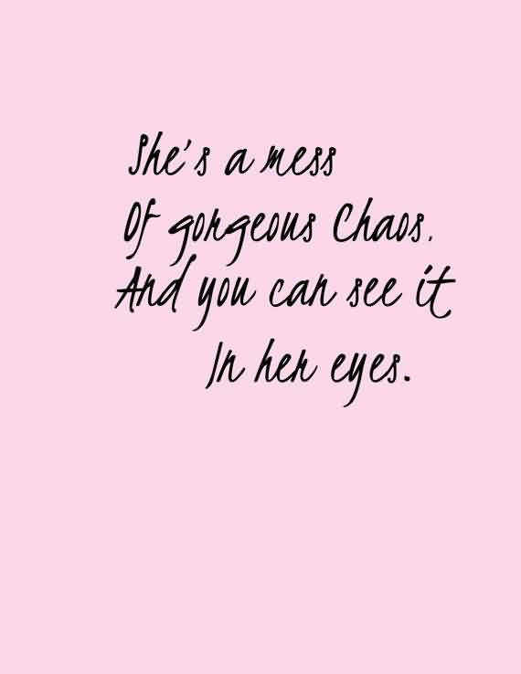 Chaos Quote ~She's A MEss OF Gongeous Chaos And You Can See IT In Hen Eyes.