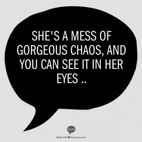 Chaos Quote ~She's A Mess Of Gorgeous Chaos And You Can See It In Her Eyes…