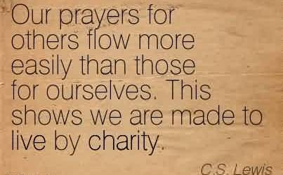 Charity Quote By C.s Lewis~Our prayers for others flow more easily than those for ourselves. This shows we are made to live by charity.