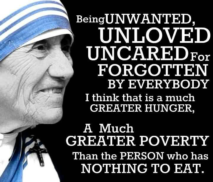 Charity Quote By Mother teresa~ Being Unwanted, Unloved uncared for Forgotten by everybody..