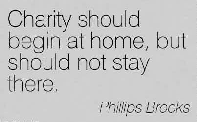 Charity Quote By Phillips Brooks ~ Charity should begin at home, but should not stay there.