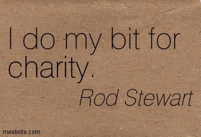 Charity Quote By Rod Stewart ~I do my bit for charity.