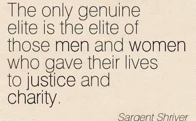 Charity Quote By Sargent Shriver ~The only genuine elite is the elite of those men and women who gave their lives to justice and charity.