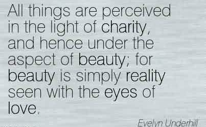 Charity Quotes~ All things are perceived in the light of charity, and hence under the aspect of beauty; for beauty is simply reality seen with the eyes of love.
