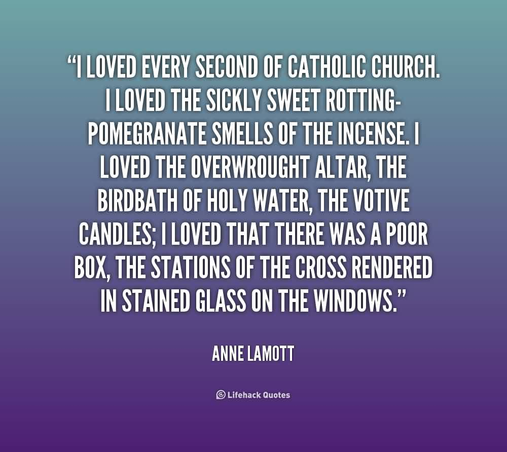 Church Quote By Anne Lamott~ I loved every secound of catholic church.