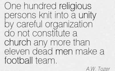 Church Quote By A.W. Tozer~One hundred religious persons knit into a unity by careful organization do not constitute a church any more than eleven dead men make a football team.