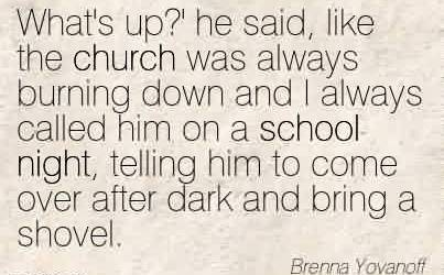 Church Quote By Brenna Yovanoff~What's up!' he said, like the church was always burning down and I always called him on a school night, telling him to come over after dark and bring a shovel.