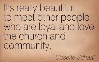 Church Quote By Cosette Schaat~ It's really beautiful to meet other people who are loyal and love the church and community