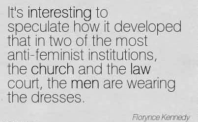 Church Quote by Florynce Kennedy ~ It's Interesting to speculate how itn developed that in two  of the most anti-feminist institutions..