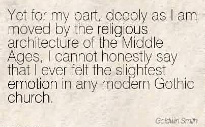 Church Quote by Goldwin Smith~Yet for my part, deeply as I am moved by the religious architecture of the Middle Ages, I cannot honestly say that I ever felt the slightest emotion in any modern Gothic church.