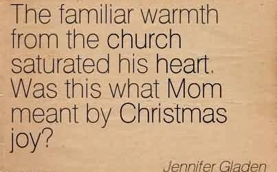 Church Quote By Jennifer Gladen~The familiar warmth from the church saturated his heart. Was this what Mom meant by Christmas joy!
