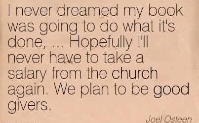 Church Quote By Joel Osteen~I never dreamed my book was going to do what it's done, … Hopefully I'll never have to take a salary from the church again. We plan to be good givers.