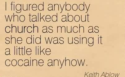 Church Quote by Keith Ablow~I figured anybody who talked about church as much as she did was using it a little like cocaine anyhow.