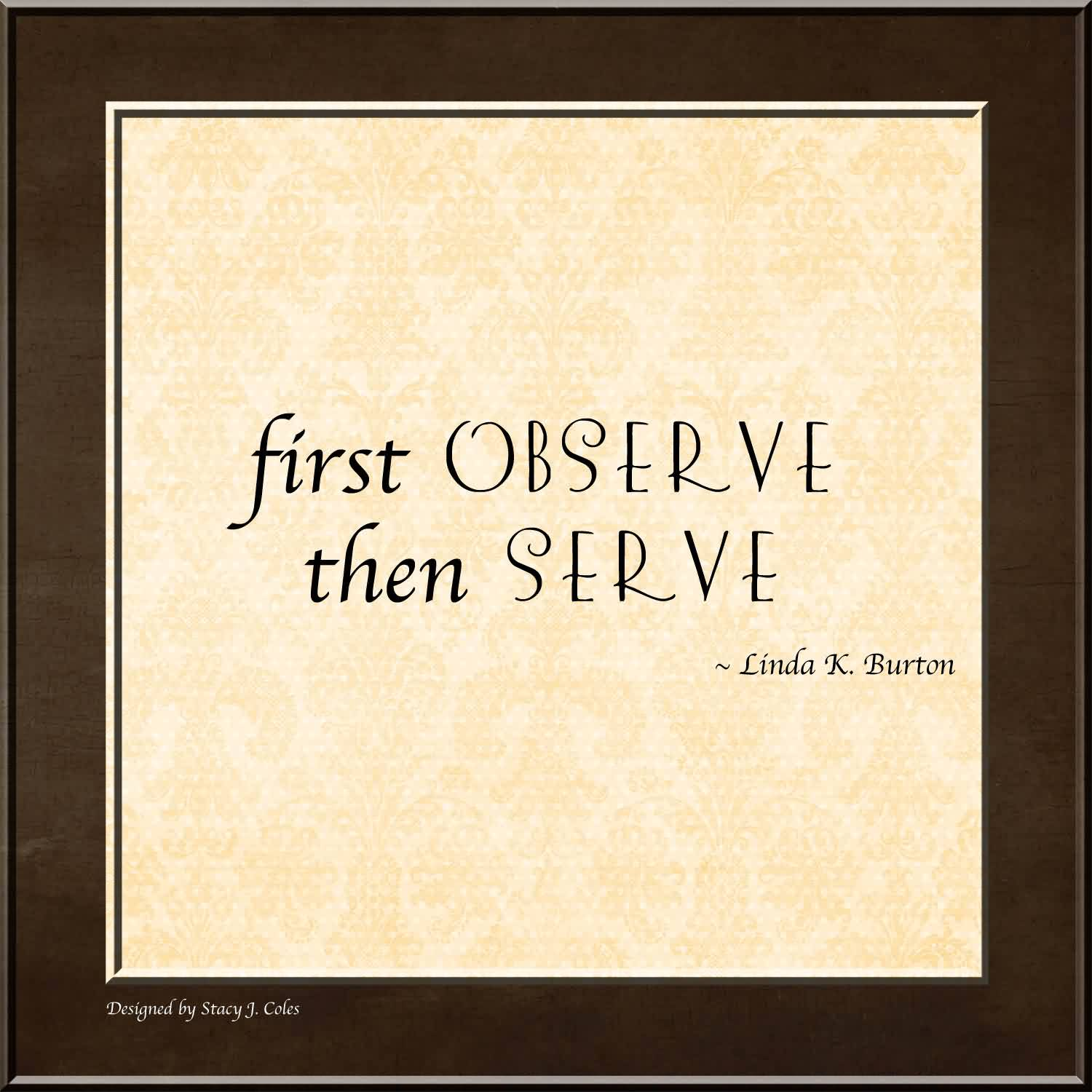 Church Quote By Linda K. Burton~ First Observe then serve.