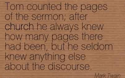 Church Quote by Mark Twain~Tom counted the pages of the sermon; after church he always knew how many pages there had been, but he seldom knew anything else about the discourse.