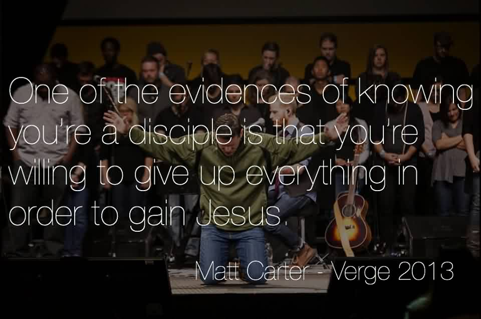 Church Quote By Matt Carter~One of the evidences of knowing you're a disciple is that you're willing to give up everything in order to gain jesus.