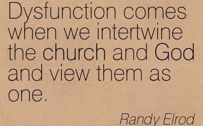 Church Quote By Randy Elrod ~Dysfunction comes when we intertwine the church and God and view them as one.