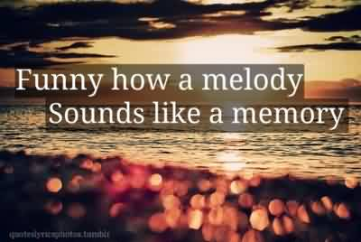 Church Quote ~ Funny How a melody sounds like a memory.