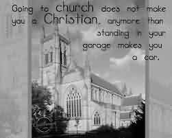 Church Quote ~ Going to Church does not make you a christion , anymore than standing in your garage makes you a car